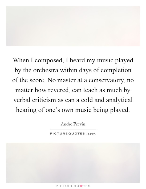 When I composed, I heard my music played by the orchestra within days of completion of the score. No master at a conservatory, no matter how revered, can teach as much by verbal criticism as can a cold and analytical hearing of one's own music being played Picture Quote #1
