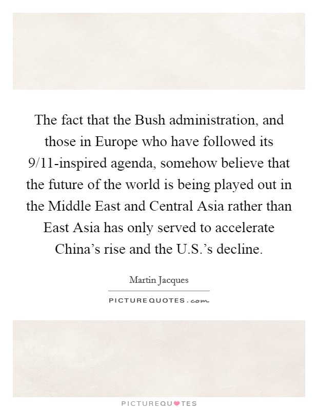 The fact that the Bush administration, and those in Europe who have followed its 9/11-inspired agenda, somehow believe that the future of the world is being played out in the Middle East and Central Asia rather than East Asia has only served to accelerate China's rise and the U.S.'s decline Picture Quote #1