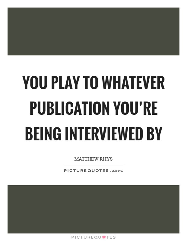 You play to whatever publication you're being interviewed by Picture Quote #1