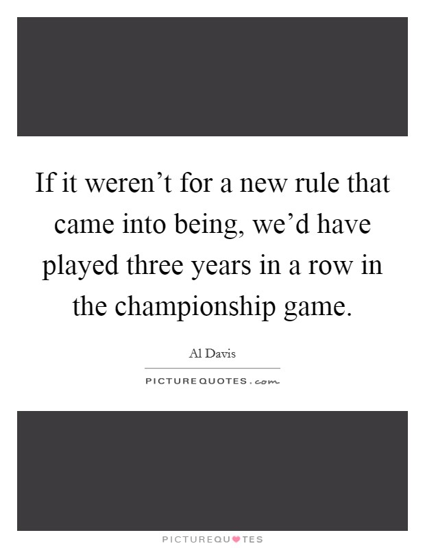 If it weren't for a new rule that came into being, we'd have played three years in a row in the championship game Picture Quote #1