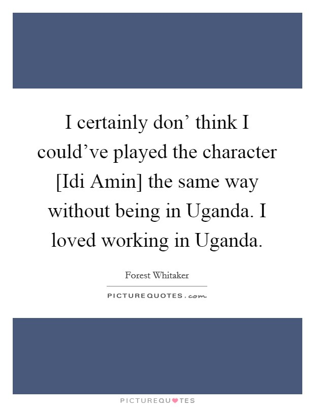 I certainly don' think I could've played the character [Idi Amin] the same way without being in Uganda. I loved working in Uganda Picture Quote #1