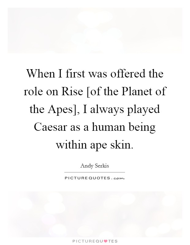 When I first was offered the role on Rise [of the Planet of the Apes], I always played Caesar as a human being within ape skin Picture Quote #1