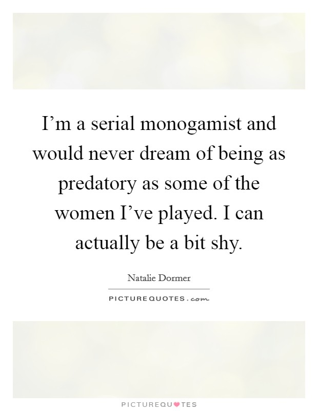 I'm a serial monogamist and would never dream of being as predatory as some of the women I've played. I can actually be a bit shy Picture Quote #1