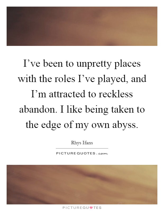 I've been to unpretty places with the roles I've played, and I'm attracted to reckless abandon. I like being taken to the edge of my own abyss Picture Quote #1