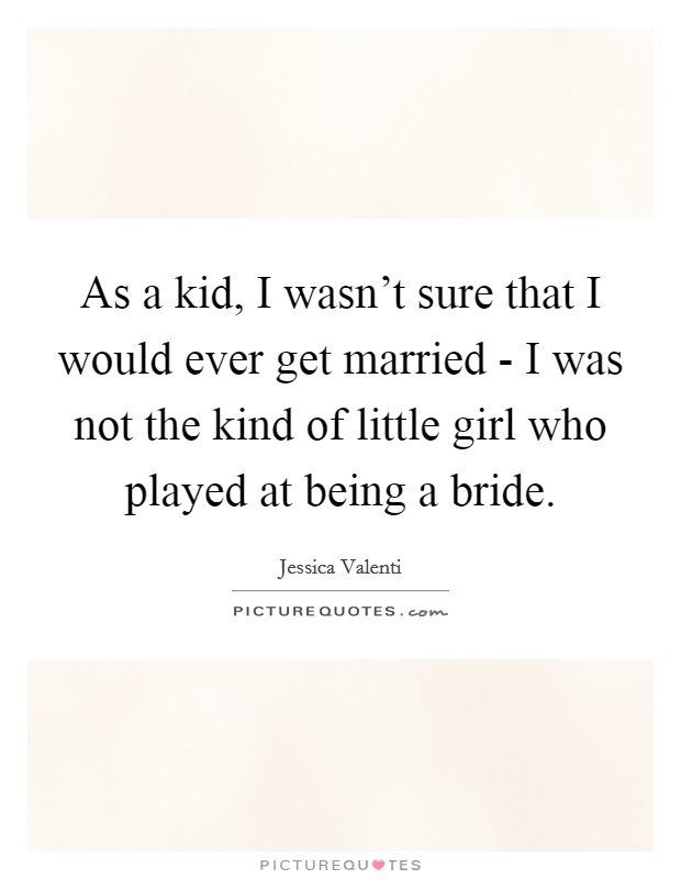 As a kid, I wasn't sure that I would ever get married - I was not the kind of little girl who played at being a bride Picture Quote #1
