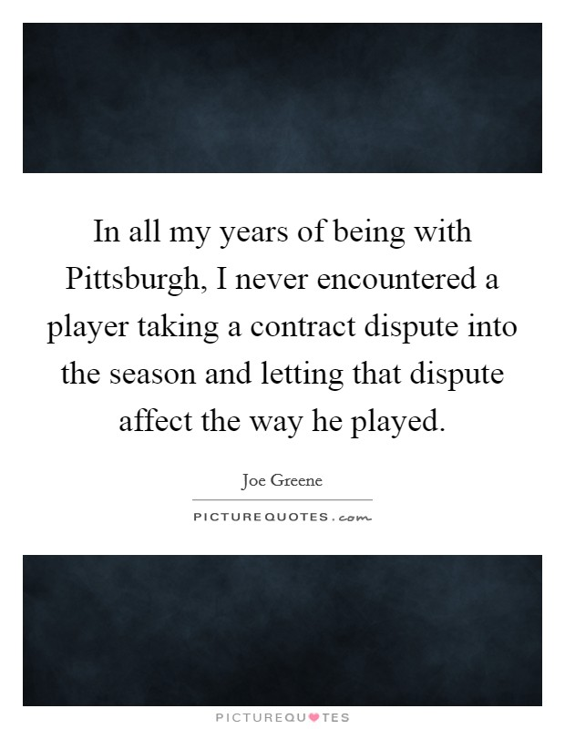 In all my years of being with Pittsburgh, I never encountered a player taking a contract dispute into the season and letting that dispute affect the way he played Picture Quote #1