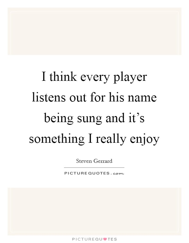 I think every player listens out for his name being sung and it's something I really enjoy Picture Quote #1