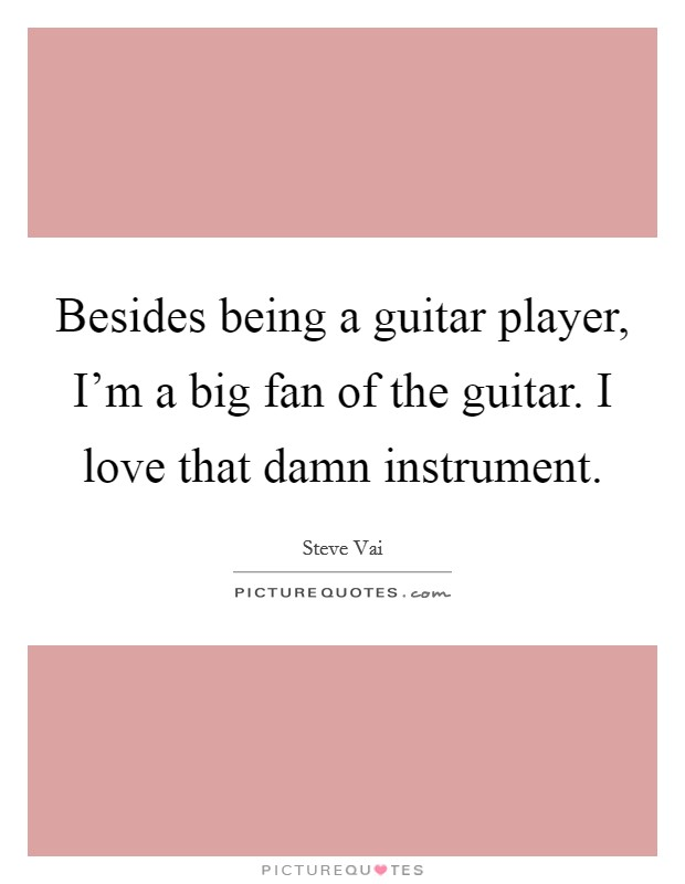 Besides being a guitar player, I'm a big fan of the guitar. I love that damn instrument. Picture Quote #1