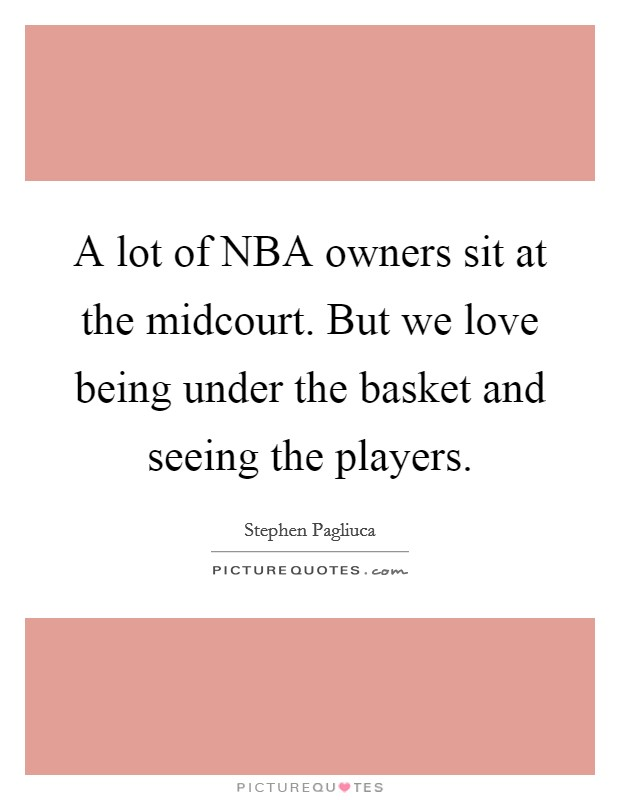 A lot of NBA owners sit at the midcourt. But we love being under the basket and seeing the players Picture Quote #1