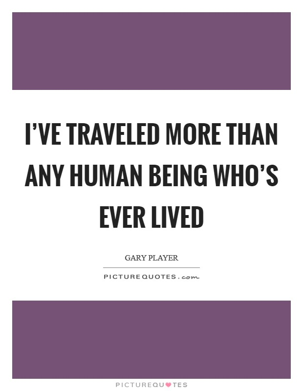 I've traveled more than any human being who's ever lived Picture Quote #1