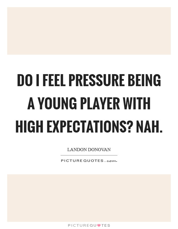 Do I feel pressure being a young player with high expectations? Nah Picture Quote #1
