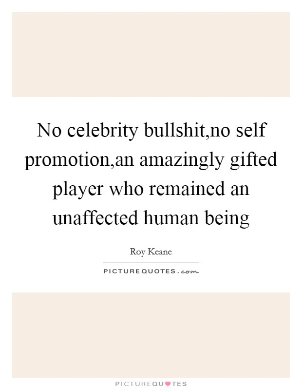 No celebrity bullshit,no self promotion,an amazingly gifted player who remained an unaffected human being Picture Quote #1