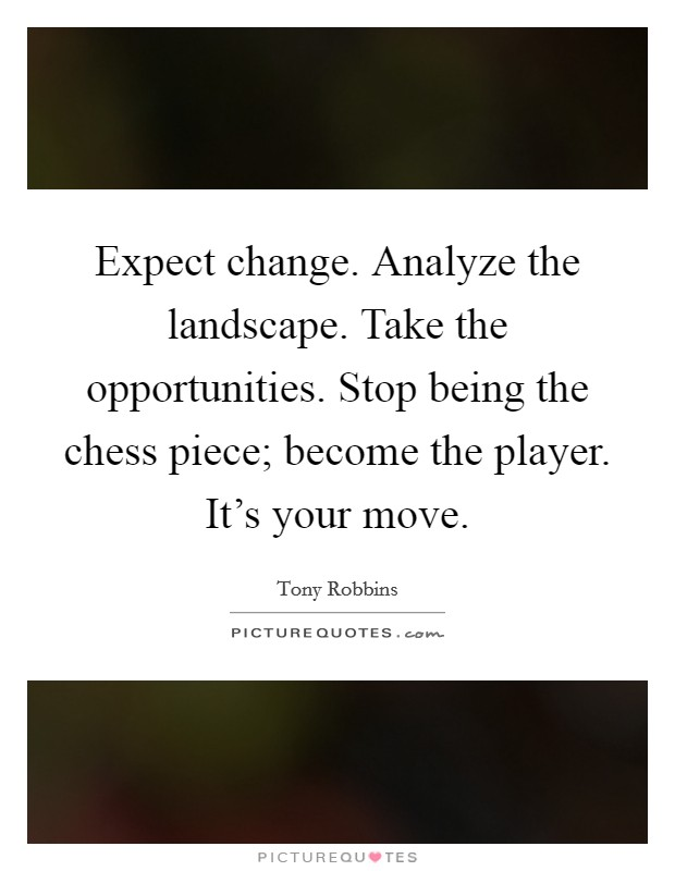 Expect change. Analyze the landscape. Take the opportunities. Stop being the chess piece; become the player. It's your move Picture Quote #1