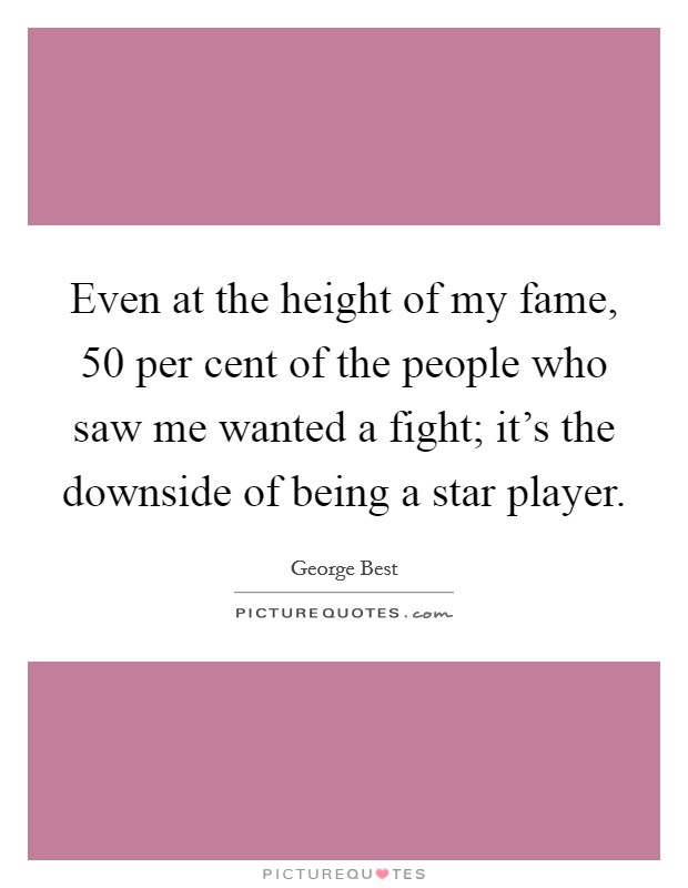 Even at the height of my fame, 50 per cent of the people who saw me wanted a fight; it's the downside of being a star player Picture Quote #1