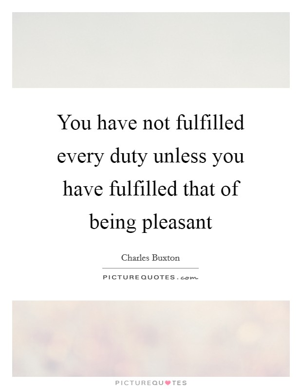 You have not fulfilled every duty unless you have fulfilled that of being pleasant Picture Quote #1
