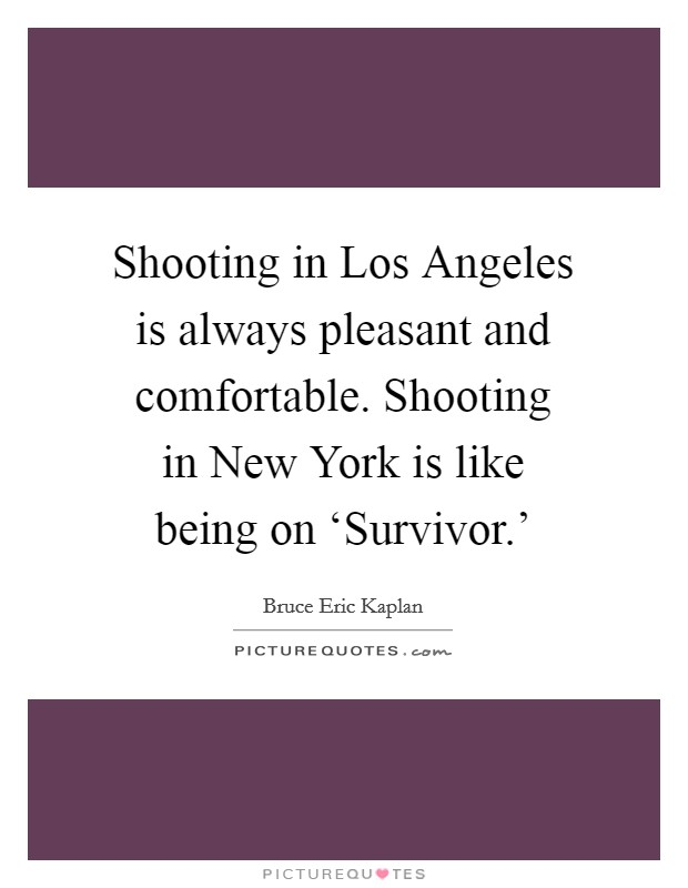 Shooting in Los Angeles is always pleasant and comfortable. Shooting in New York is like being on 'Survivor.' Picture Quote #1