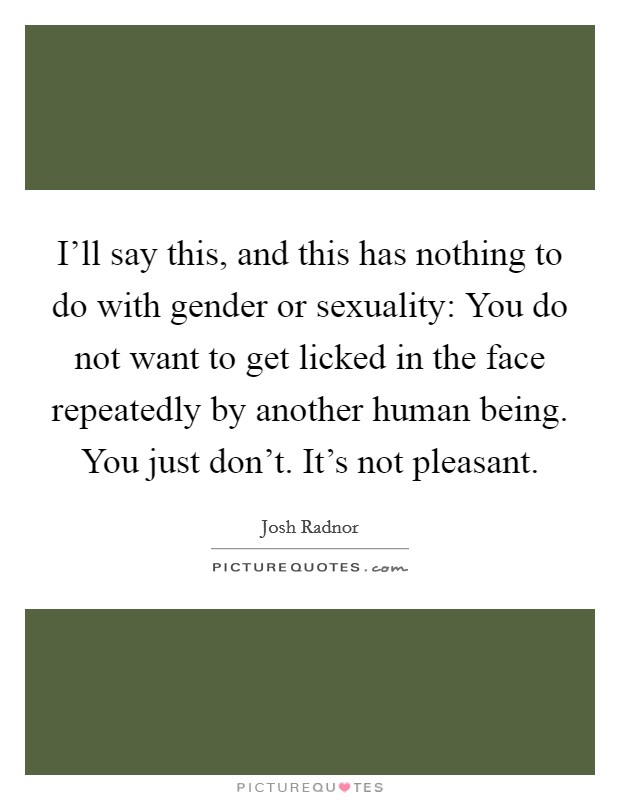 I'll say this, and this has nothing to do with gender or sexuality: You do not want to get licked in the face repeatedly by another human being. You just don't. It's not pleasant Picture Quote #1