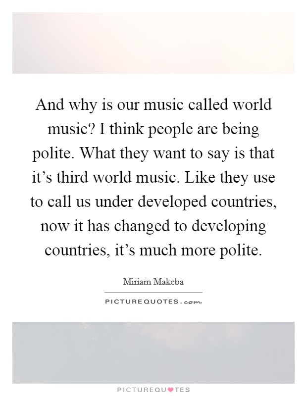 And why is our music called world music? I think people are being polite. What they want to say is that it's third world music. Like they use to call us under developed countries, now it has changed to developing countries, it's much more polite Picture Quote #1