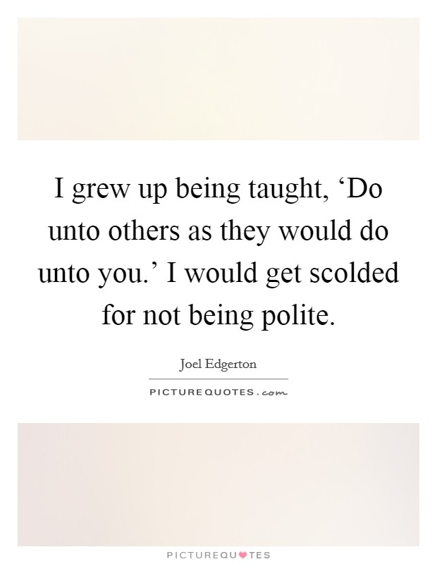 I grew up being taught, 'Do unto others as they would do unto you.' I would get scolded for not being polite Picture Quote #1