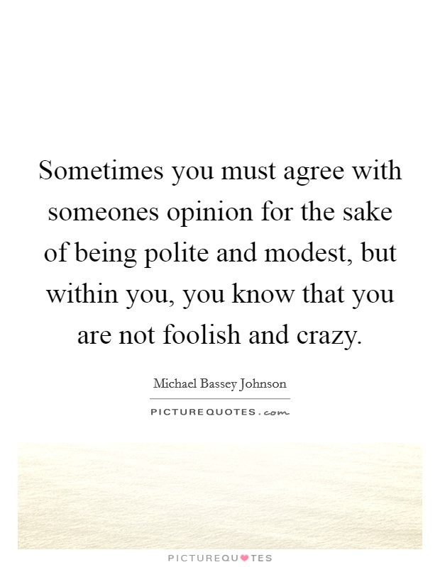 Sometimes you must agree with someones opinion for the sake of being polite and modest, but within you, you know that you are not foolish and crazy Picture Quote #1