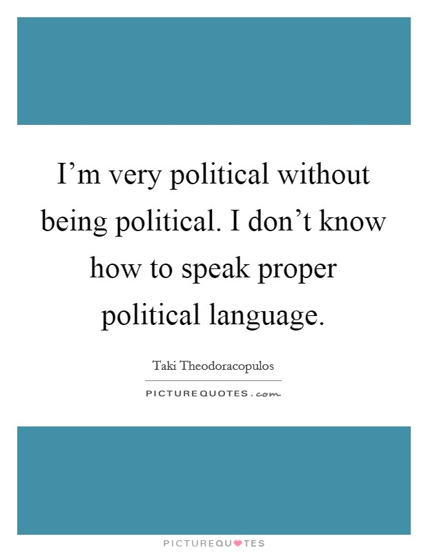 I'm very political without being political. I don't know how to speak proper political language Picture Quote #1