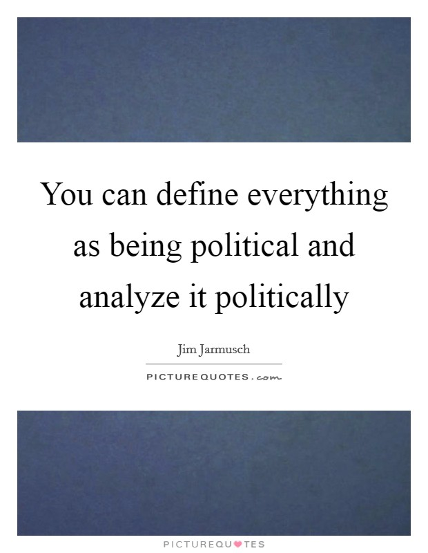 You can define everything as being political and analyze it politically Picture Quote #1
