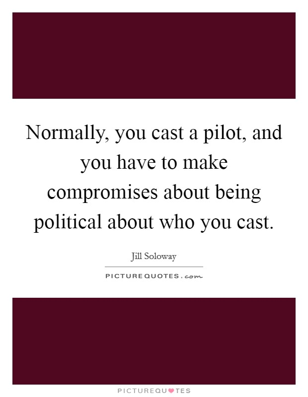 Normally, you cast a pilot, and you have to make compromises about being political about who you cast Picture Quote #1