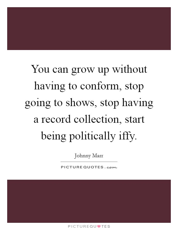 You can grow up without having to conform, stop going to shows, stop having a record collection, start being politically iffy Picture Quote #1