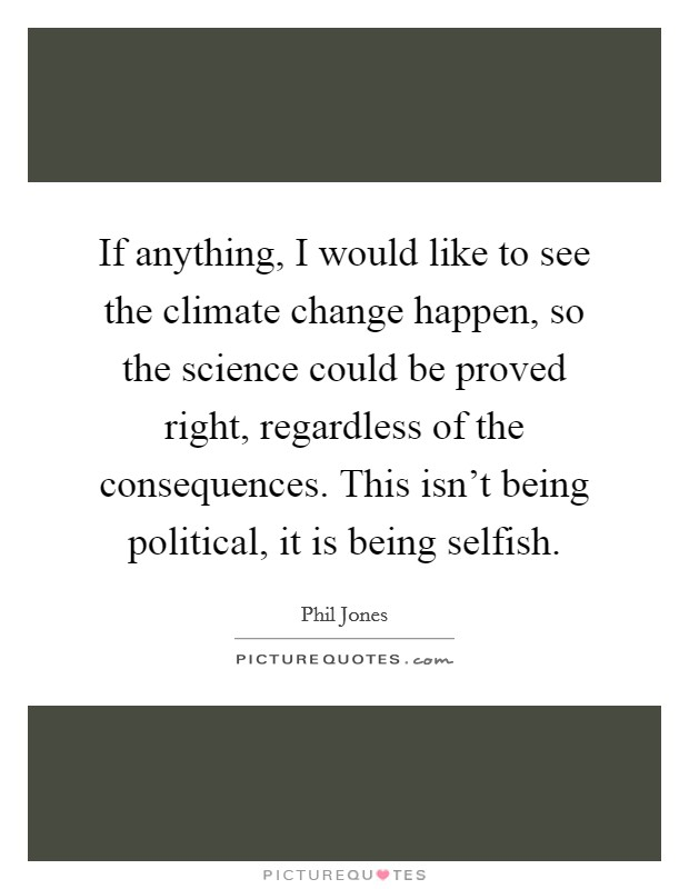 If anything, I would like to see the climate change happen, so the science could be proved right, regardless of the consequences. This isn't being political, it is being selfish Picture Quote #1