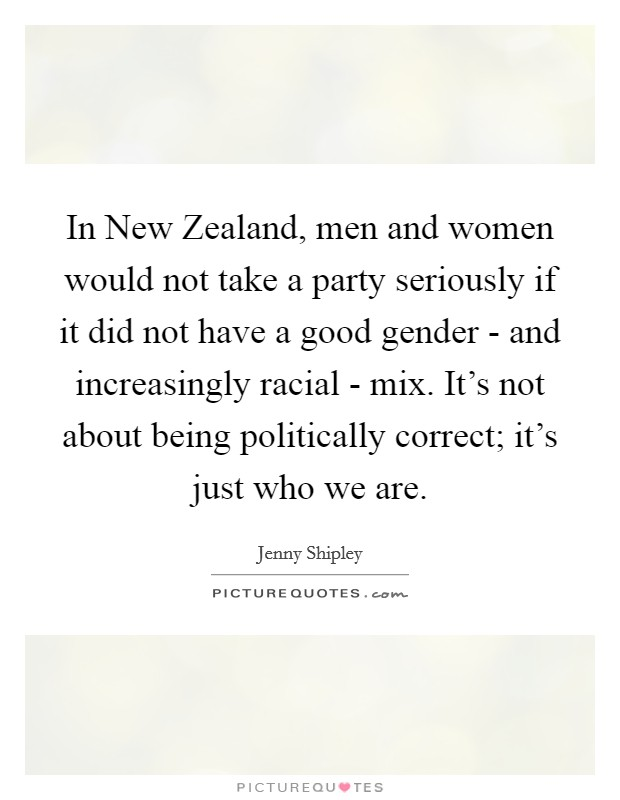 In New Zealand, men and women would not take a party seriously if it did not have a good gender - and increasingly racial - mix. It's not about being politically correct; it's just who we are Picture Quote #1