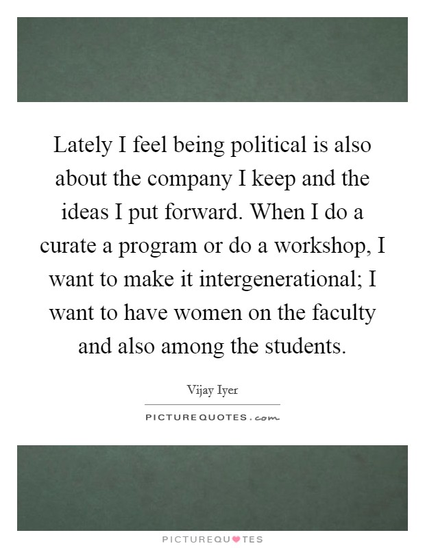 Lately I feel being political is also about the company I keep and the ideas I put forward. When I do a curate a program or do a workshop, I want to make it intergenerational; I want to have women on the faculty and also among the students Picture Quote #1