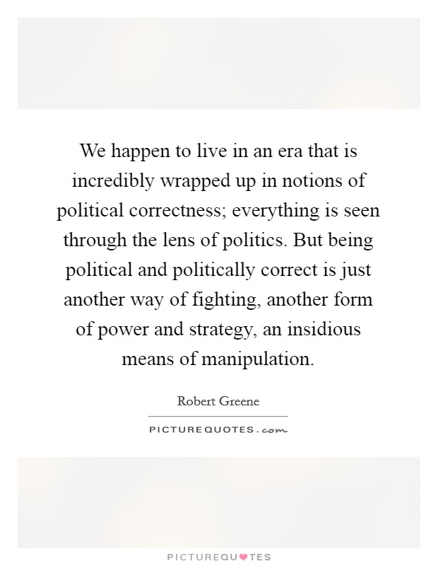 We happen to live in an era that is incredibly wrapped up in notions of political correctness; everything is seen through the lens of politics. But being political and politically correct is just another way of fighting, another form of power and strategy, an insidious means of manipulation Picture Quote #1
