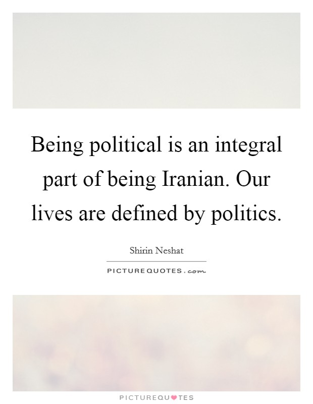 Being political is an integral part of being Iranian. Our lives are defined by politics Picture Quote #1