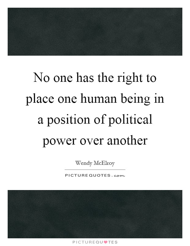No one has the right to place one human being in a position of political power over another Picture Quote #1