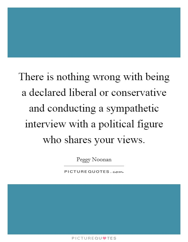 There is nothing wrong with being a declared liberal or conservative and conducting a sympathetic interview with a political figure who shares your views Picture Quote #1