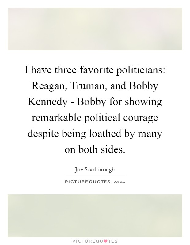 I have three favorite politicians: Reagan, Truman, and Bobby Kennedy - Bobby for showing remarkable political courage despite being loathed by many on both sides Picture Quote #1