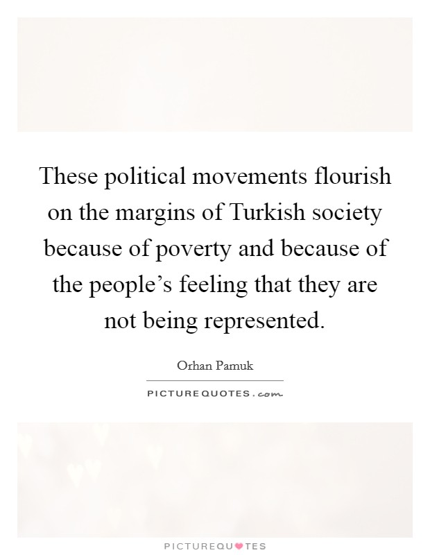 These political movements flourish on the margins of Turkish society because of poverty and because of the people's feeling that they are not being represented Picture Quote #1