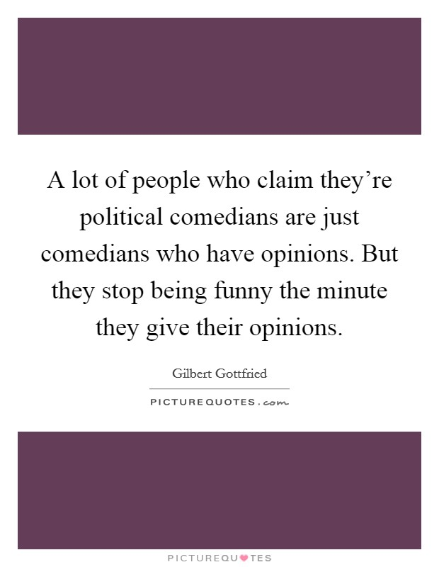 A lot of people who claim they're political comedians are just comedians who have opinions. But they stop being funny the minute they give their opinions Picture Quote #1
