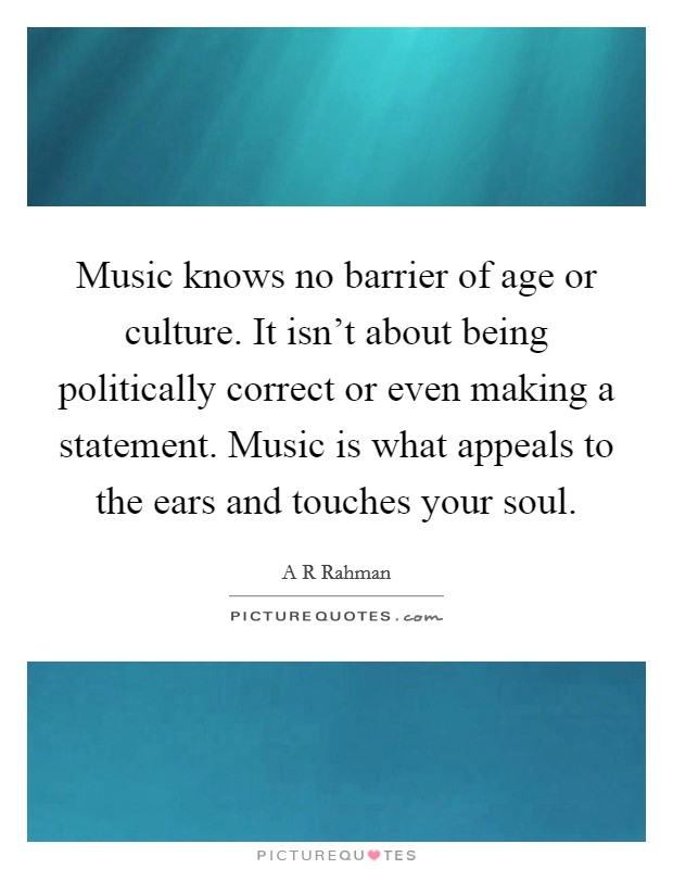 Music knows no barrier of age or culture. It isn't about being politically correct or even making a statement. Music is what appeals to the ears and touches your soul Picture Quote #1
