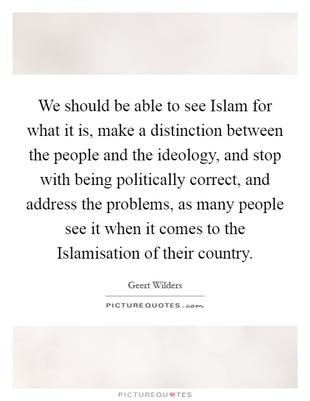 We should be able to see Islam for what it is, make a distinction between the people and the ideology, and stop with being politically correct, and address the problems, as many people see it when it comes to the Islamisation of their country Picture Quote #1