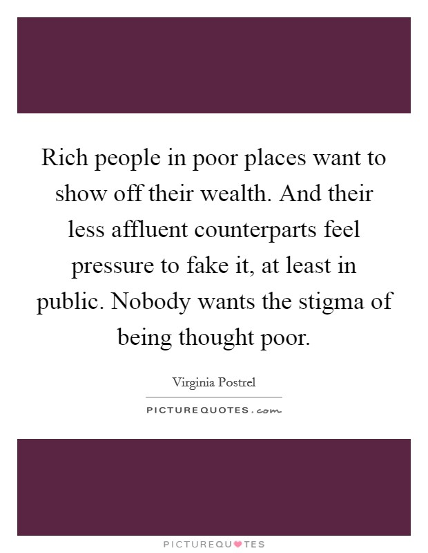 Rich people in poor places want to show off their wealth. And their less affluent counterparts feel pressure to fake it, at least in public. Nobody wants the stigma of being thought poor Picture Quote #1