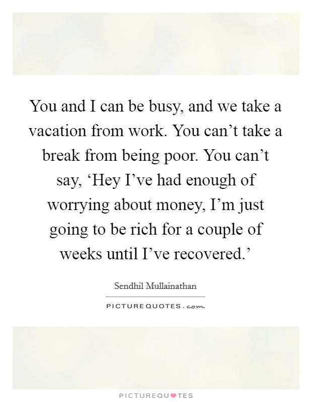 You and I can be busy, and we take a vacation from work. You can't take a break from being poor. You can't say, 'Hey I've had enough of worrying about money, I'm just going to be rich for a couple of weeks until I've recovered.' Picture Quote #1