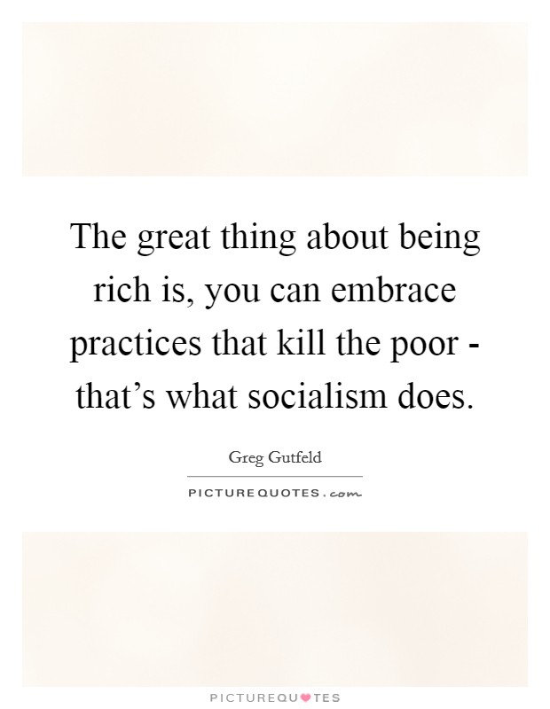 The great thing about being rich is, you can embrace practices that kill the poor - that's what socialism does Picture Quote #1