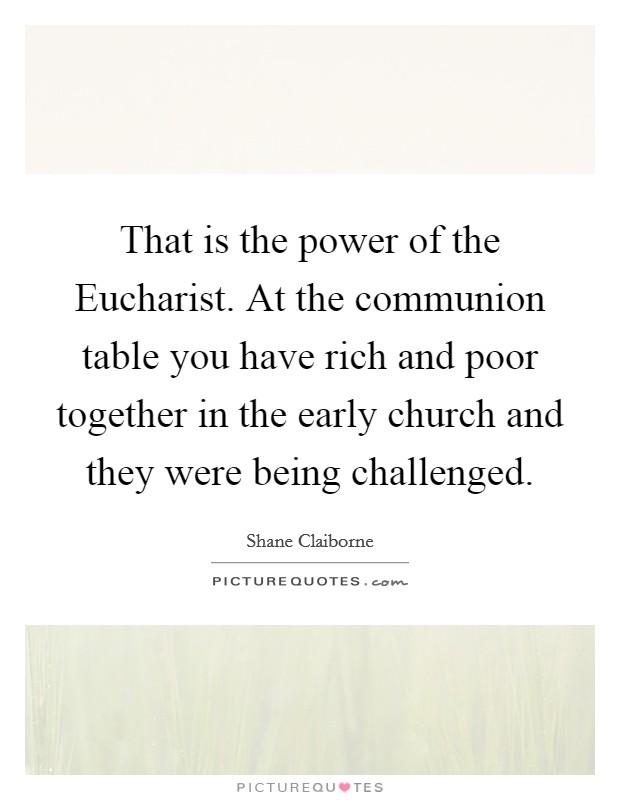 That is the power of the Eucharist. At the communion table you have rich and poor together in the early church and they were being challenged Picture Quote #1