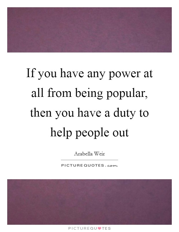 If you have any power at all from being popular, then you have a duty to help people out Picture Quote #1