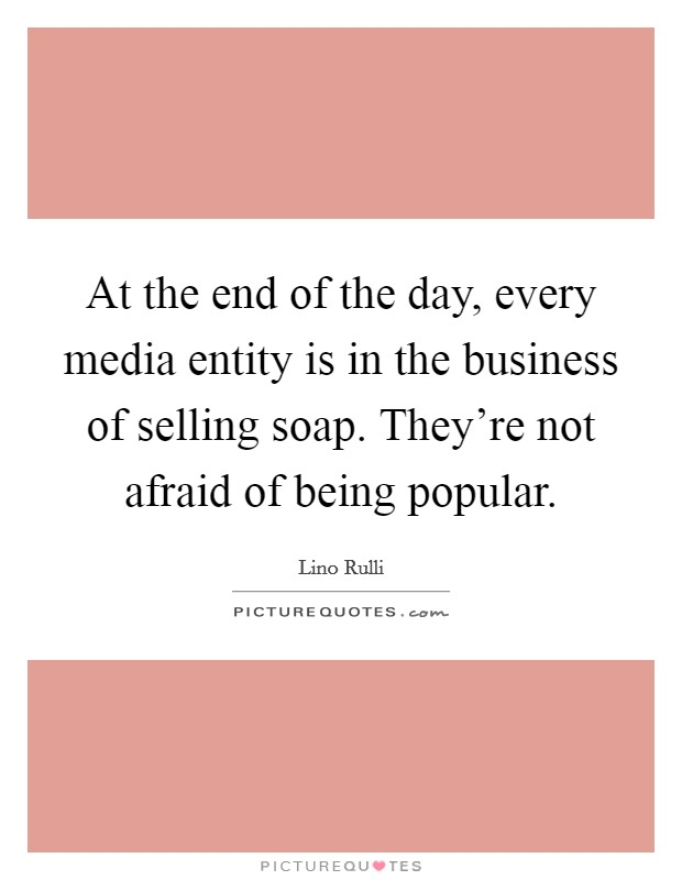 At the end of the day, every media entity is in the business of selling soap. They're not afraid of being popular Picture Quote #1