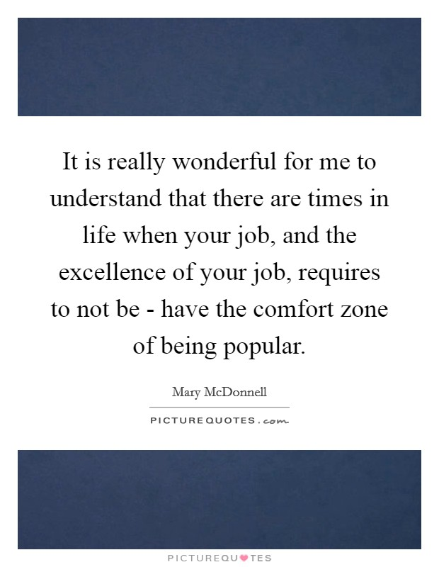 It is really wonderful for me to understand that there are times in life when your job, and the excellence of your job, requires to not be - have the comfort zone of being popular Picture Quote #1