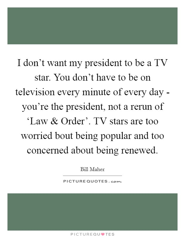 I don't want my president to be a TV star. You don't have to be on television every minute of every day - you're the president, not a rerun of 'Law and Order'. TV stars are too worried bout being popular and too concerned about being renewed Picture Quote #1