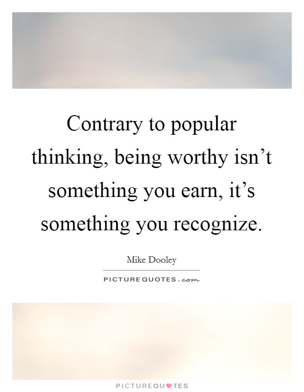 Contrary to popular thinking, being worthy isn't something you earn, it's something you recognize Picture Quote #1
