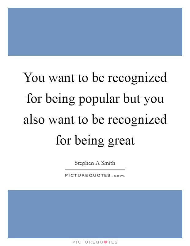 You want to be recognized for being popular but you also want to be recognized for being great Picture Quote #1